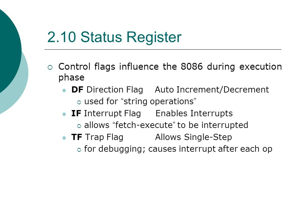 2.10 Status Register Control flags influence the 8086 during execution phase. DF Direction Flag Auto Increment/Decrement.