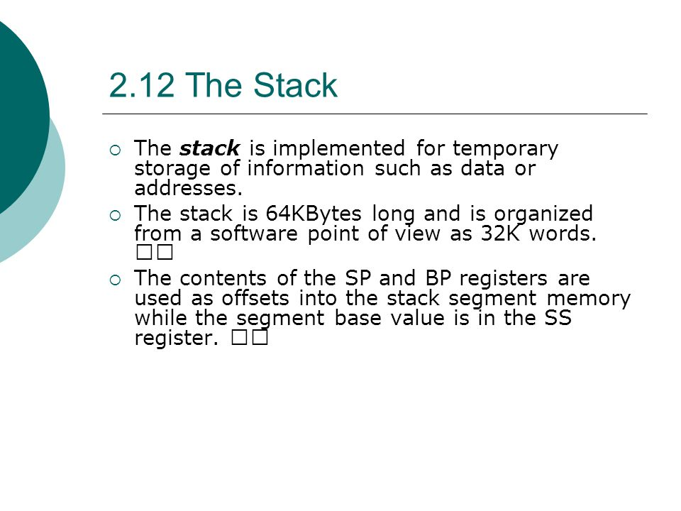 2.12 The Stack The stack is implemented for temporary storage of information such as data or addresses.