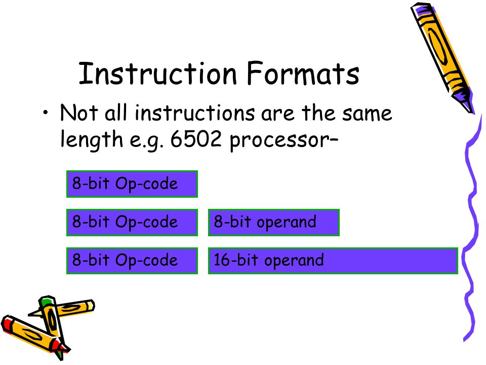 Instruction Formats Not all instructions are the same length e.g. 6502 processor– 8-bit Op-code. 8-bit Op-code.