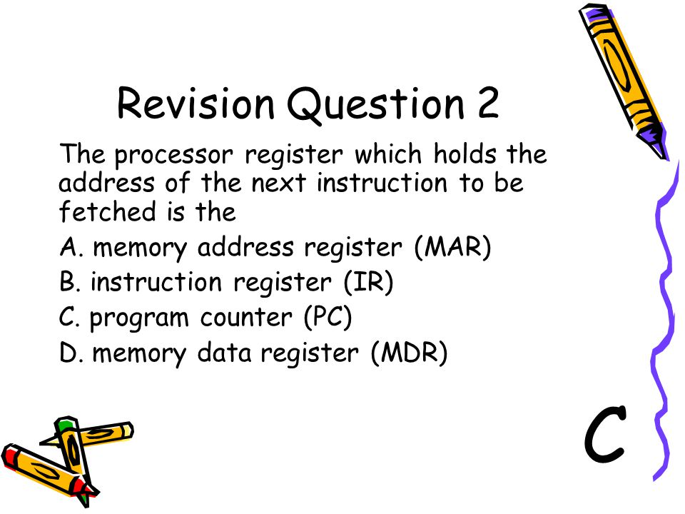 Revision Question 2 The processor register which holds the address of the next instruction to be fetched is the.