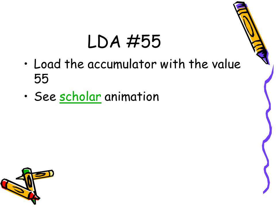 LDA #55 Load the accumulator with the value 55 See scholar animation