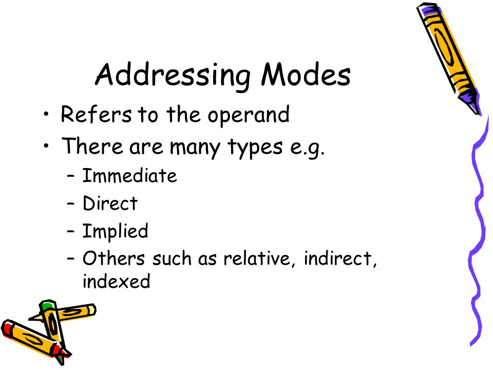 Addressing Modes Refers to the operand There are many types e.g.