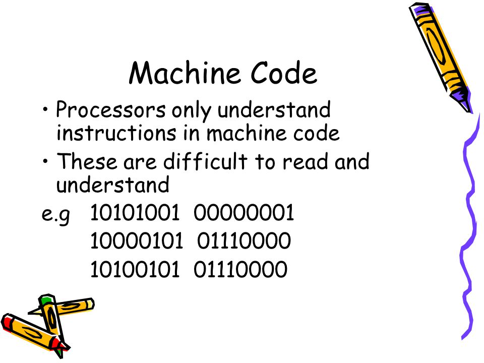 Machine Code Processors only understand instructions in machine code
