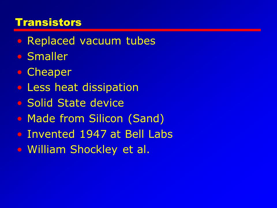 Transistors Replaced vacuum tubes. Smaller. Cheaper. Less heat dissipation. Solid State device.
