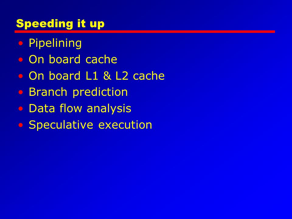 Speeding it up Pipelining. On board cache. On board L1 & L2 cache. Branch prediction. Data flow analysis.