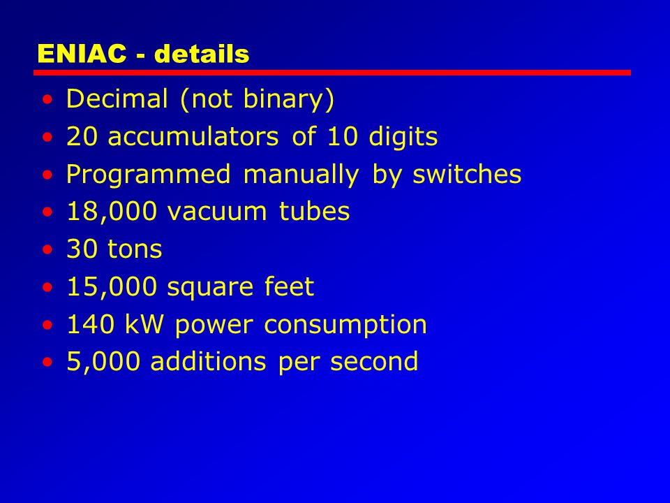 ENIAC - details Decimal (not binary) 20 accumulators of 10 digits. Programmed manually by switches.