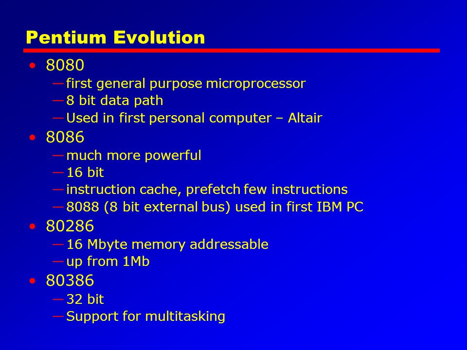 Pentium Evolution 8080. first general purpose microprocessor. 8 bit data path. Used in first personal computer – Altair.
