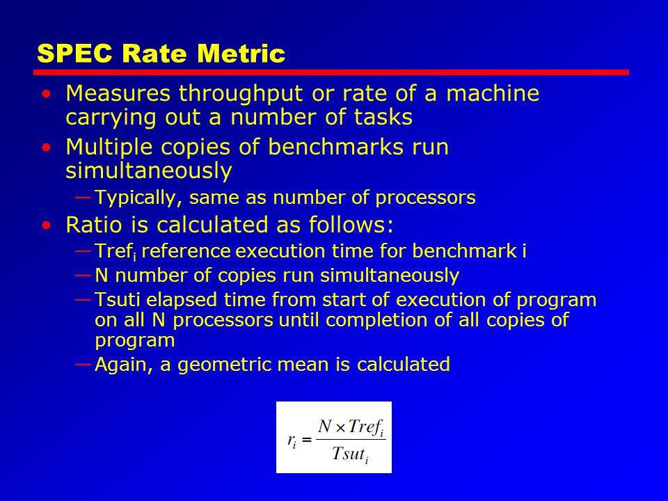SPEC Rate Metric Measures throughput or rate of a machine carrying out a number of tasks. Multiple copies of benchmarks run simultaneously.