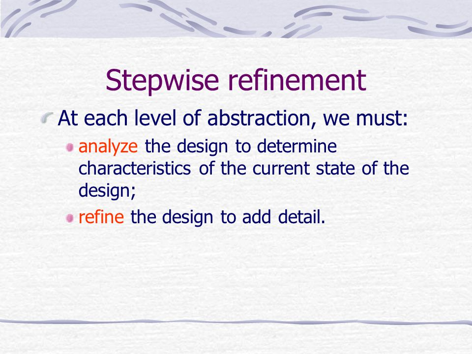 Stepwise refinement At each level of abstraction, we must: