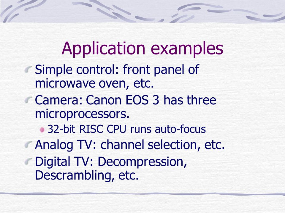 Application examples Simple control: front panel of microwave oven, etc. Camera: Canon EOS 3 has three microprocessors.