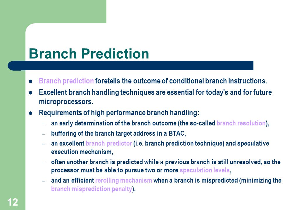 Branch Prediction Branch prediction foretells the outcome of conditional branch instructions.