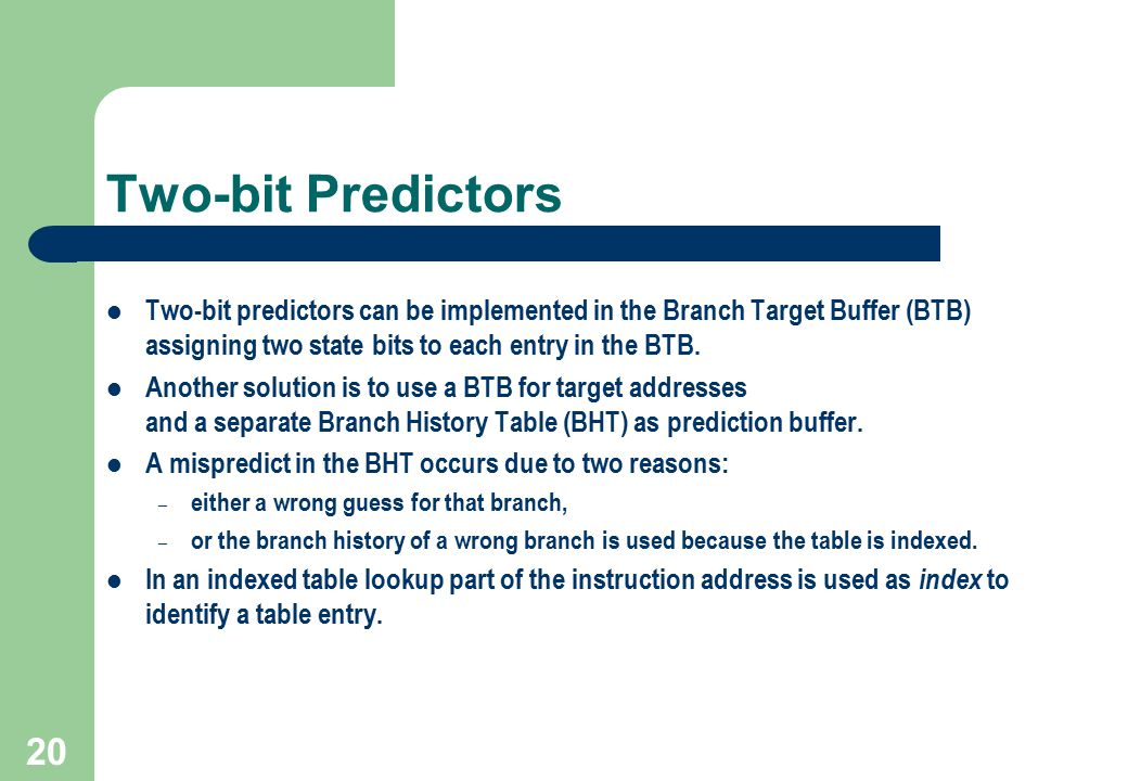 Two-bit Predictors Two-bit predictors can be implemented in the Branch Target Buffer (BTB) assigning two state bits to each entry in the BTB.