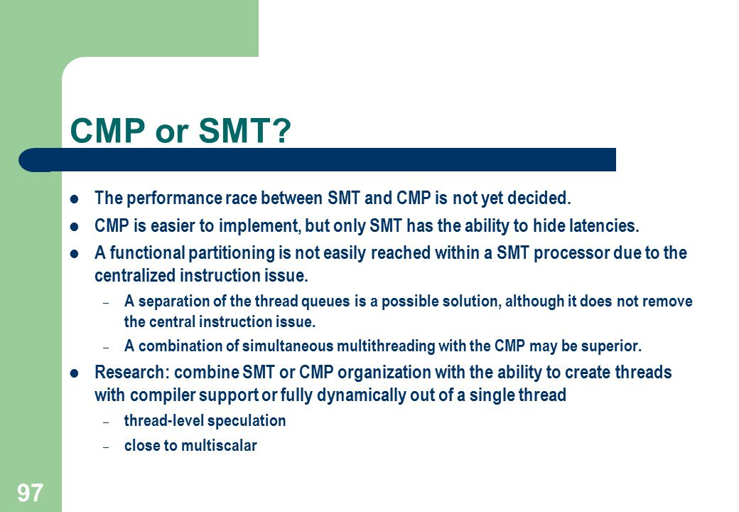 CMP or SMT The performance race between SMT and CMP is not yet decided. CMP is easier to implement, but only SMT has the ability to hide latencies.