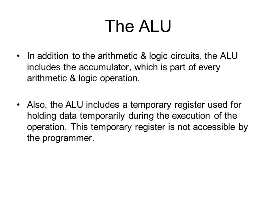 The ALU In addition to the arithmetic & logic circuits, the ALU includes the accumulator, which is part of every arithmetic & logic operation.