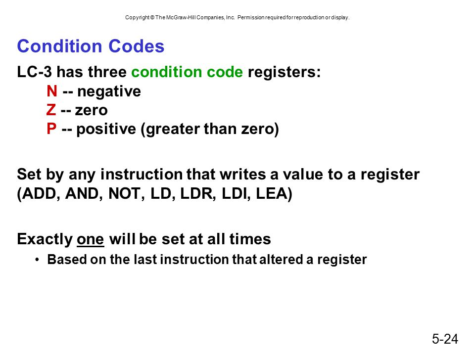Condition Codes LC-3 has three condition code registers: N -- negative Z -- zero P -- positive (greater than zero)