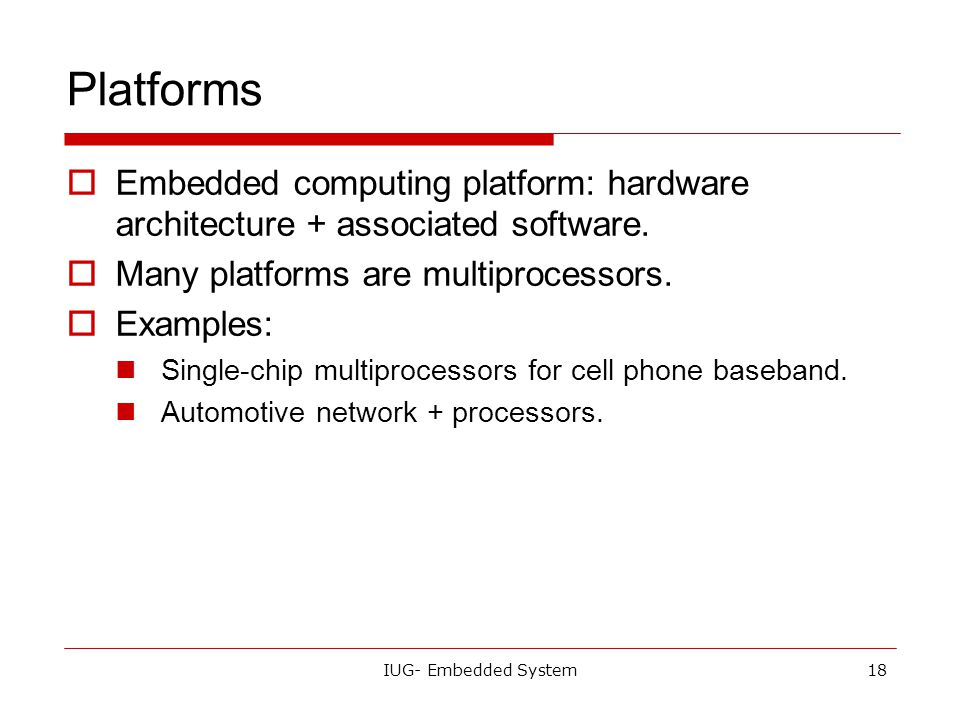 Platforms Embedded computing platform: hardware architecture + associated software. Many platforms are multiprocessors.