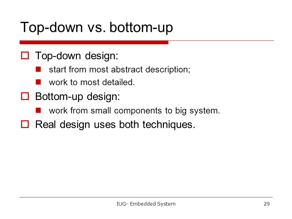 Top-down vs. bottom-up Top-down design: Bottom-up design:
