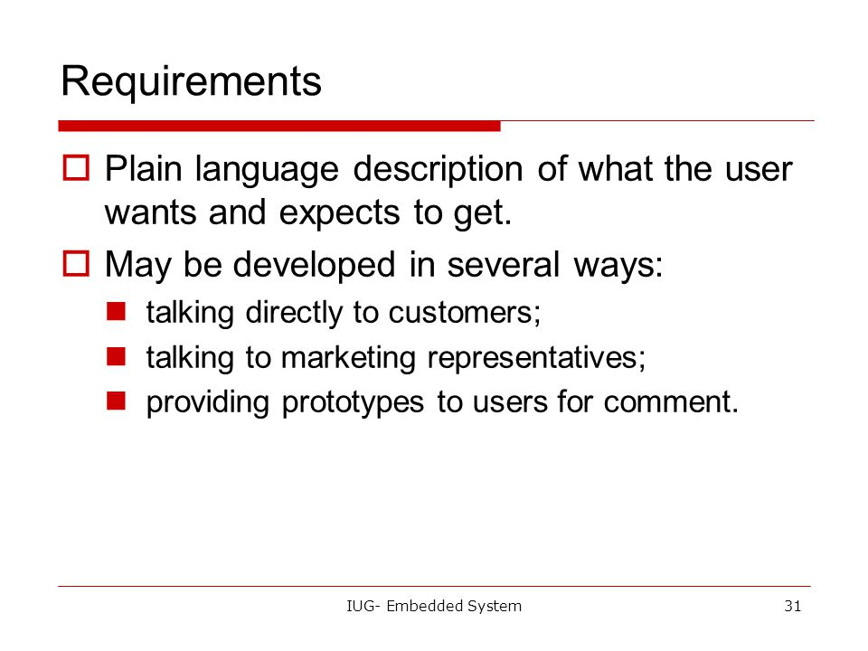 Requirements Plain language description of what the user wants and expects to get. May be developed in several ways: