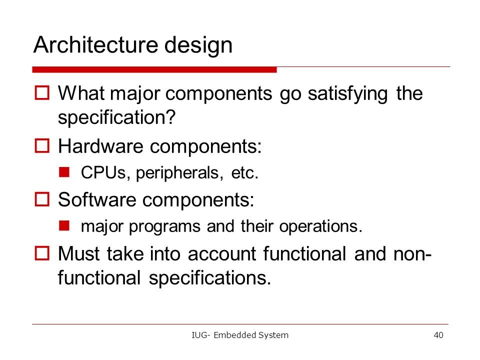 Architecture design What major components go satisfying the specification Hardware components: CPUs, peripherals, etc.