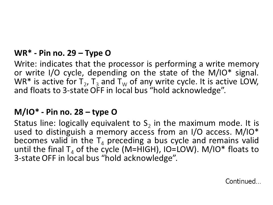 WR* - Pin no. 29 – Type O Write: indicates that the processor is performing a write memory or write I/O cycle, depending on the state of the M/IO* signal. WR* is active for T2, T3 and TW of any write cycle. It is active LOW, and floats to 3-state OFF in local bus hold acknowledge . M/IO* - Pin no. 28 – type O Status line: logically equivalent to S2 in the maximum mode. It is used to distinguish a memory access from an I/O access. M/IO* becomes valid in the T4 preceding a bus cycle and remains valid until the final T4 of the cycle (M=HIGH), IO=LOW). M/IO* floats to 3-state OFF in local bus hold acknowledge .