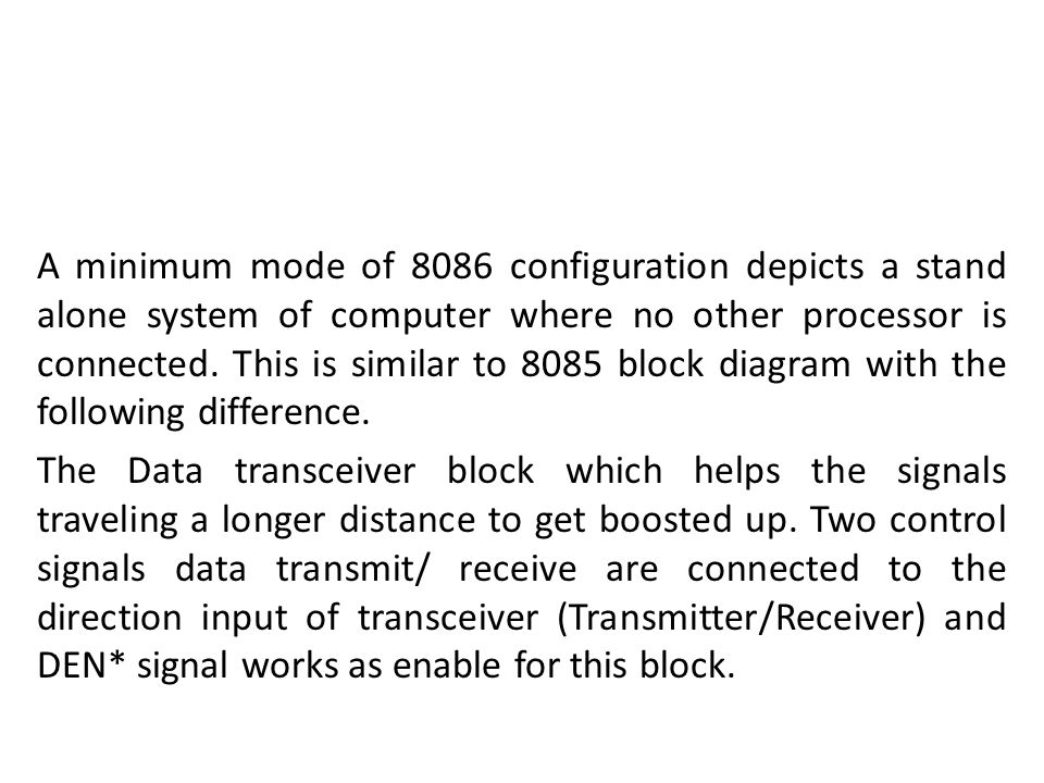 A minimum mode of 8086 configuration depicts a stand alone system of computer where no other processor is connected. This is similar to 8085 block diagram with the following difference.