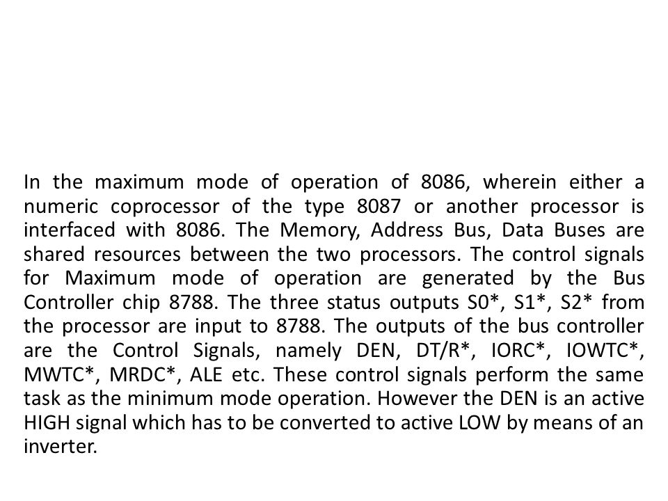 In the maximum mode of operation of 8086, wherein either a numeric coprocessor of the type 8087 or another processor is interfaced with 8086.