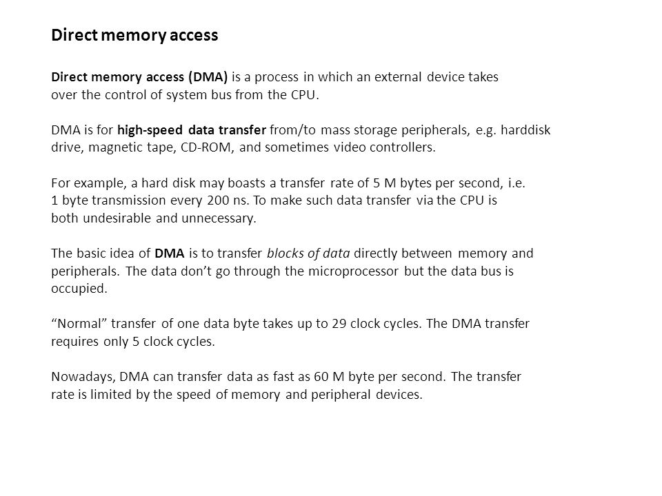 Direct memory access Direct memory access (DMA) is a process in which an external device takes. over the control of system bus from the CPU.