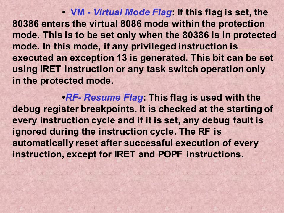 • VM - Virtual Mode Flag: If this flag is set, the 80386 enters the virtual 8086 mode within the protection mode. This is to be set only when the 80386 is in protected mode. In this mode, if any privileged instruction is executed an exception 13 is generated. This bit can be set using IRET instruction or any task switch operation only in the protected mode.