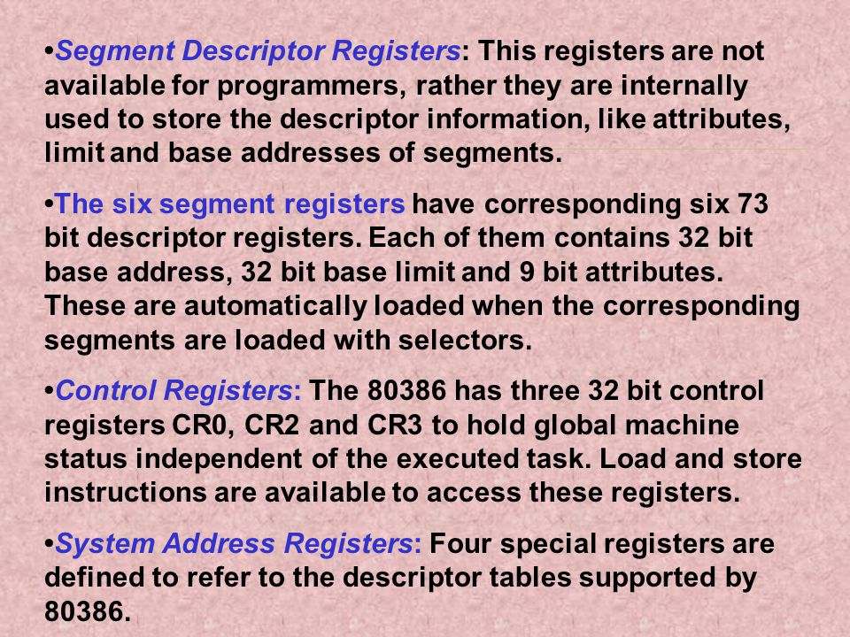 •Segment Descriptor Registers: This registers are not available for programmers, rather they are internally used to store the descriptor information, like attributes, limit and base addresses of segments.