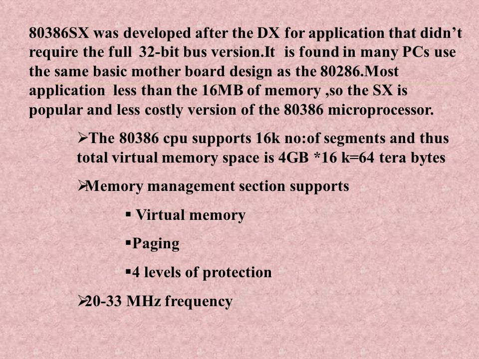 80386SX was developed after the DX for application that didn't require the full 32-bit bus version.It is found in many PCs use the same basic mother board design as the 80286.Most application less than the 16MB of memory ,so the SX is popular and less costly version of the 80386 microprocessor.