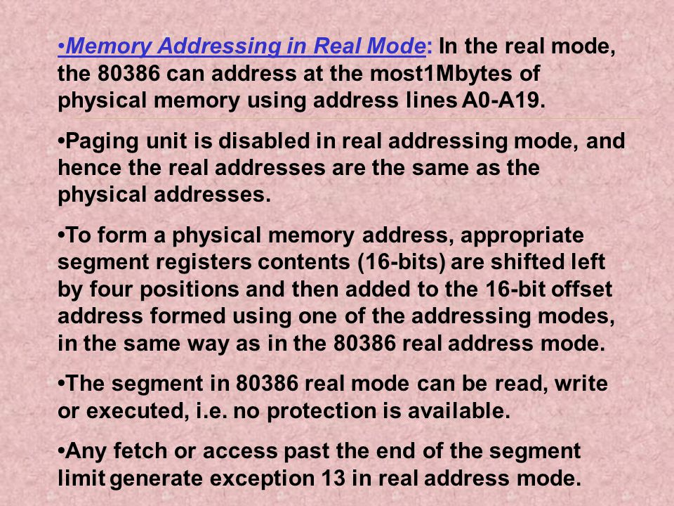 •Memory Addressing in Real Mode: In the real mode, the 80386 can address at the most1Mbytes of physical memory using address lines A0-A19.