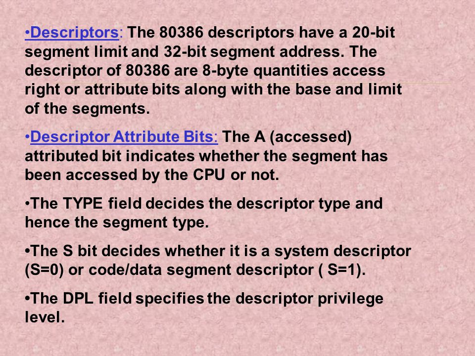 •Descriptors: The 80386 descriptors have a 20-bit segment limit and 32-bit segment address. The descriptor of 80386 are 8-byte quantities access right or attribute bits along with the base and limit of the segments.
