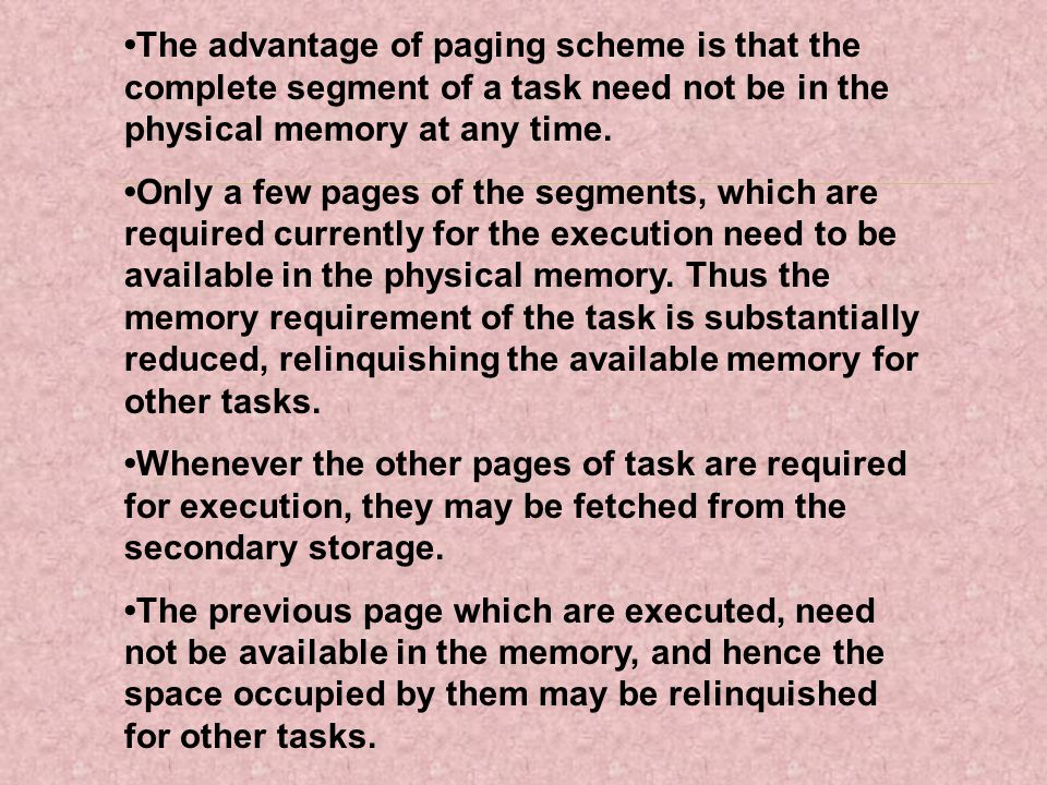 •The advantage of paging scheme is that the complete segment of a task need not be in the physical memory at any time.