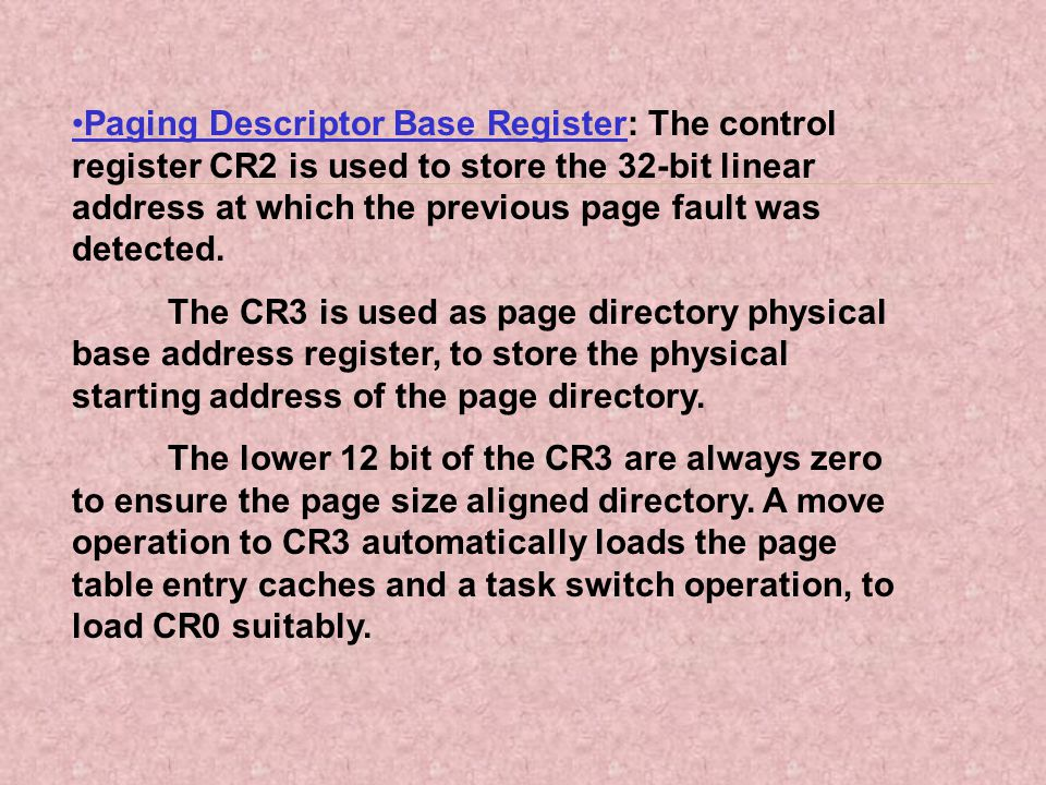•Paging Descriptor Base Register: The control register CR2 is used to store the 32-bit linear address at which the previous page fault was detected.