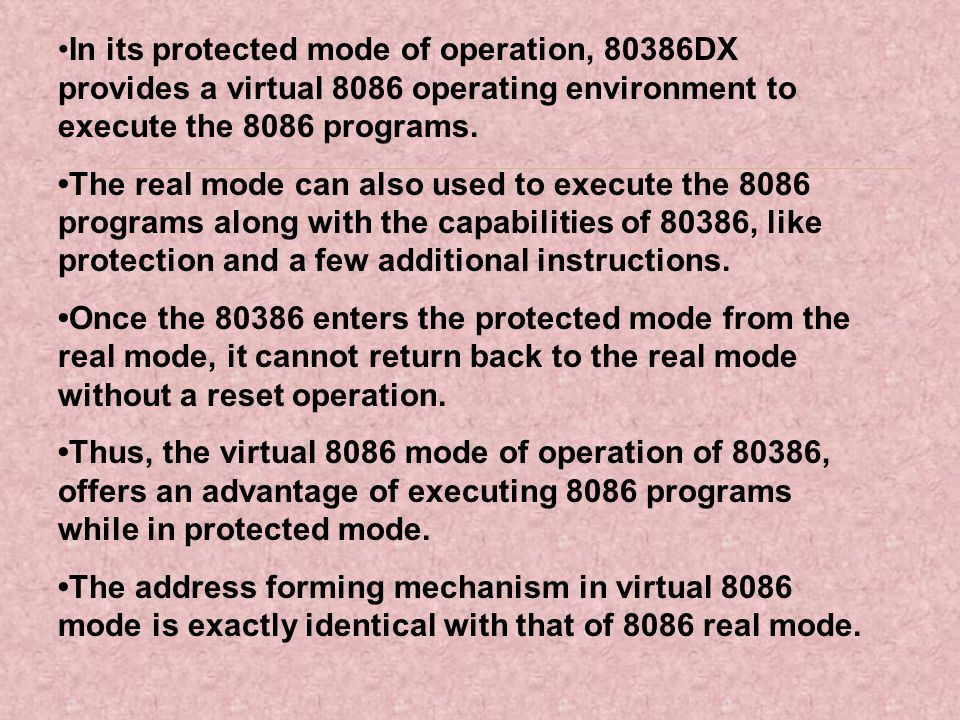 •In its protected mode of operation, 80386DX provides a virtual 8086 operating environment to execute the 8086 programs.