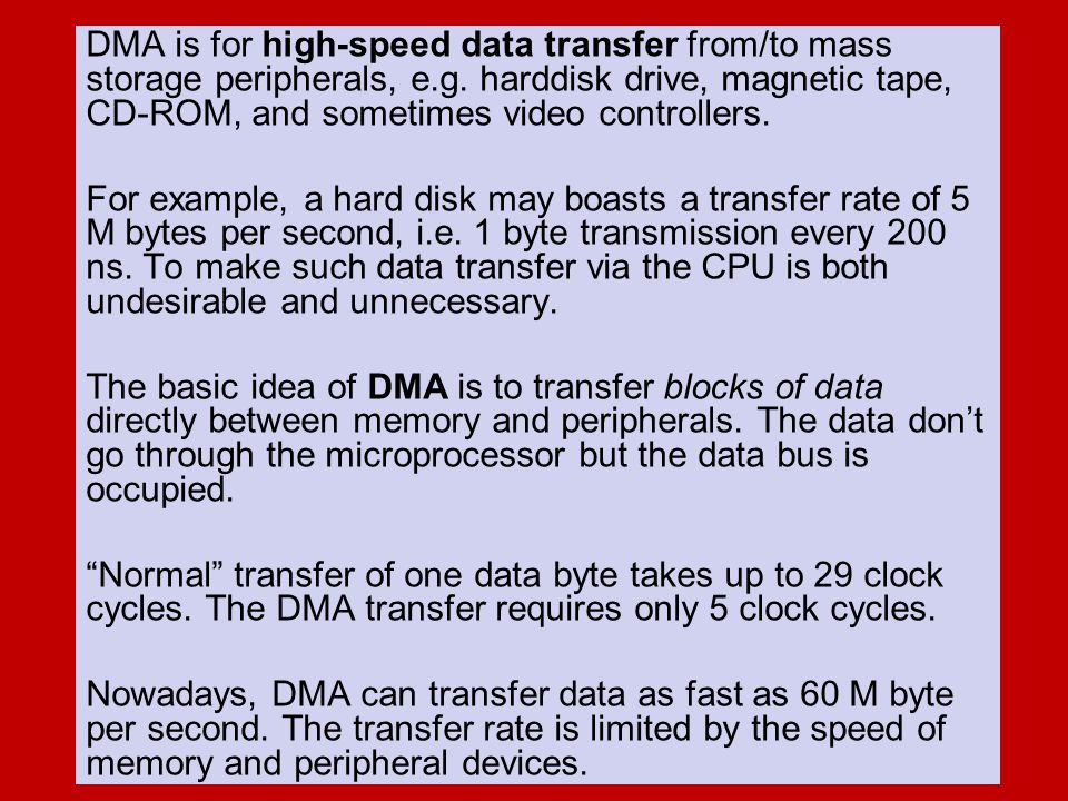 DMA is for high-speed data transfer from/to mass storage peripherals, e.g. harddisk drive, magnetic tape, CD-ROM, and sometimes video controllers.