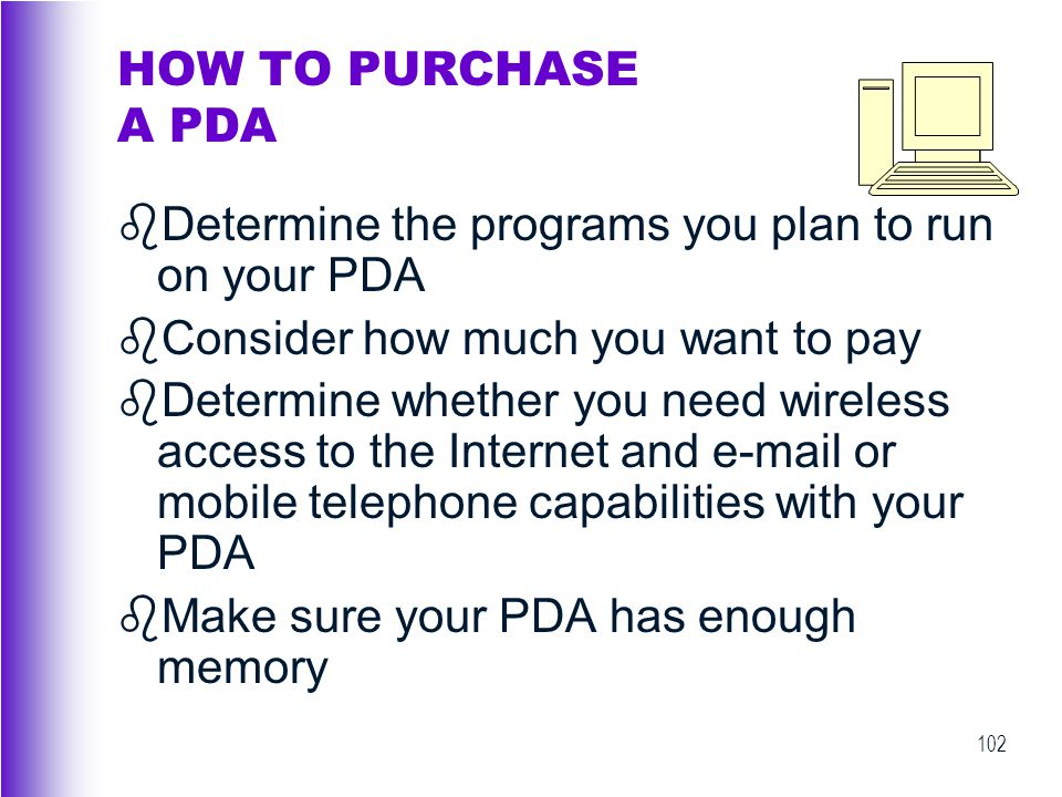 HOW TO PURCHASE A PDA Determine the programs you plan to run on your PDA. Consider how much you want to pay.