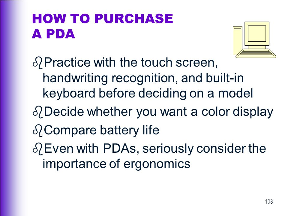 HOW TO PURCHASE A PDA Practice with the touch screen, handwriting recognition, and built-in keyboard before deciding on a model.