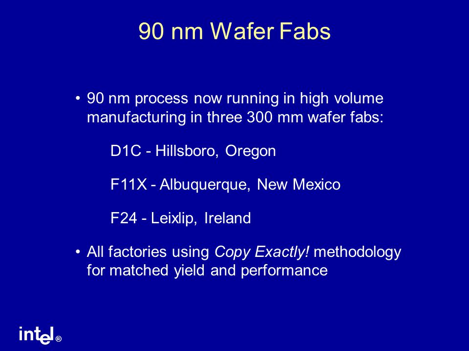 90 nm Wafer Fabs 90 nm process now running in high volume manufacturing in three 300 mm wafer fabs: