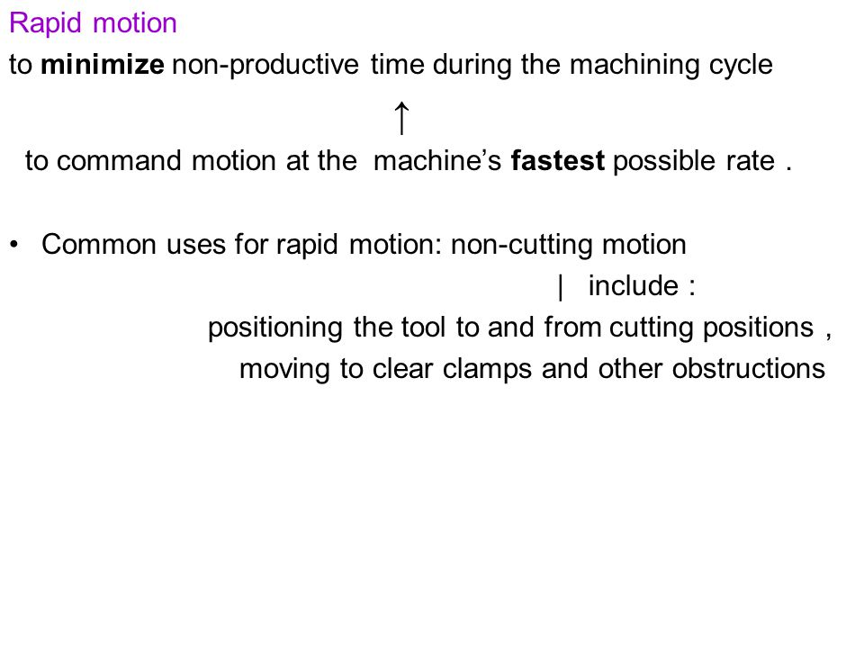 Rapid motion to minimize non-productive time during the machining cycle. ↑ to command motion at the machine's fastest possible rate.