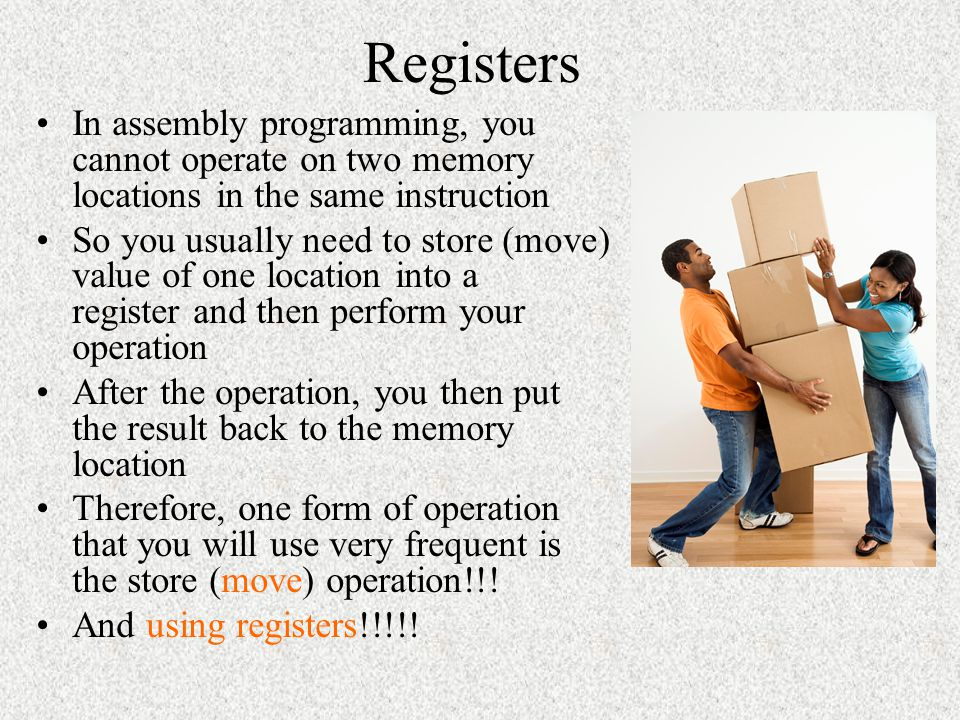 Registers In assembly programming, you cannot operate on two memory locations in the same instruction.