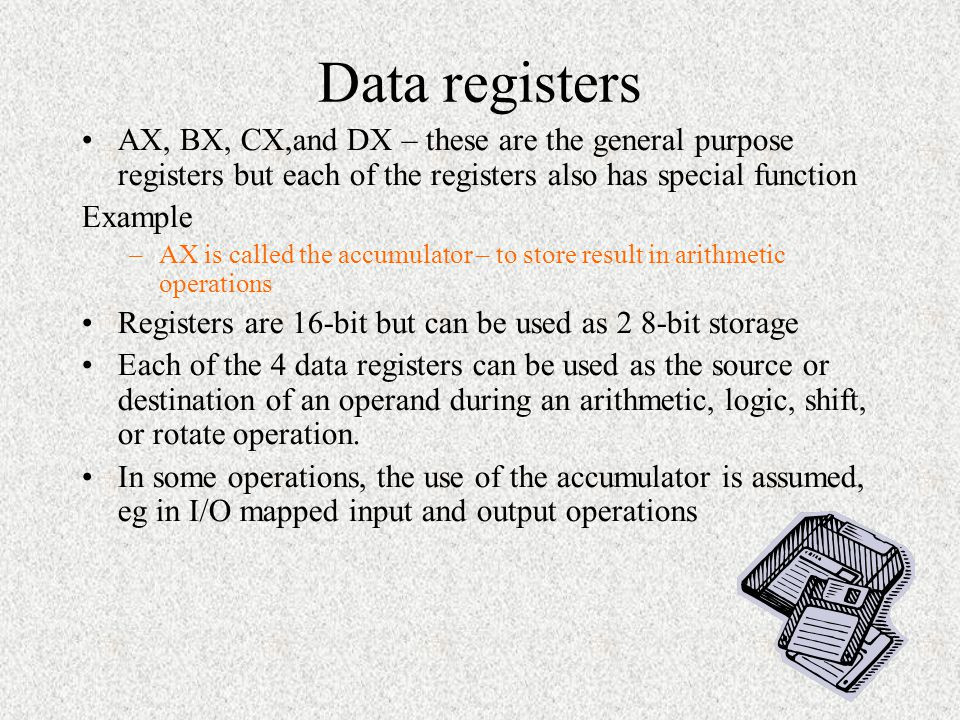 Data registers AX, BX, CX,and DX – these are the general purpose registers but each of the registers also has special function.