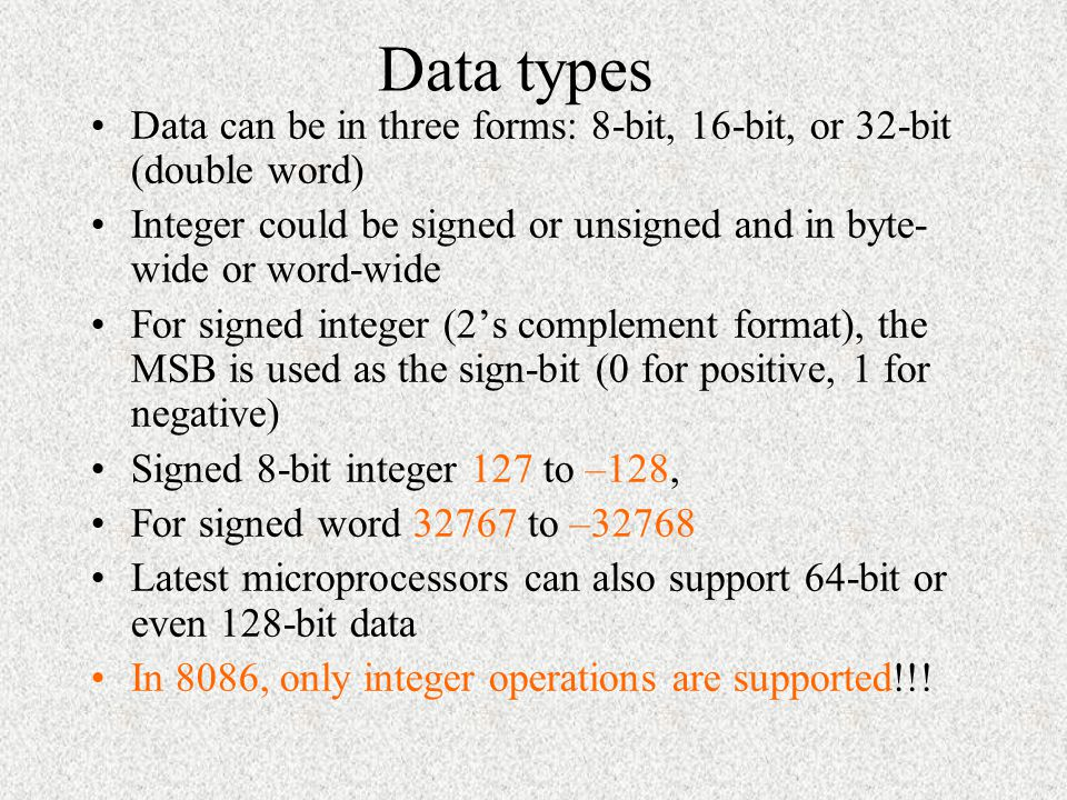Data types Data can be in three forms: 8-bit, 16-bit, or 32-bit (double word) Integer could be signed or unsigned and in byte-wide or word-wide.