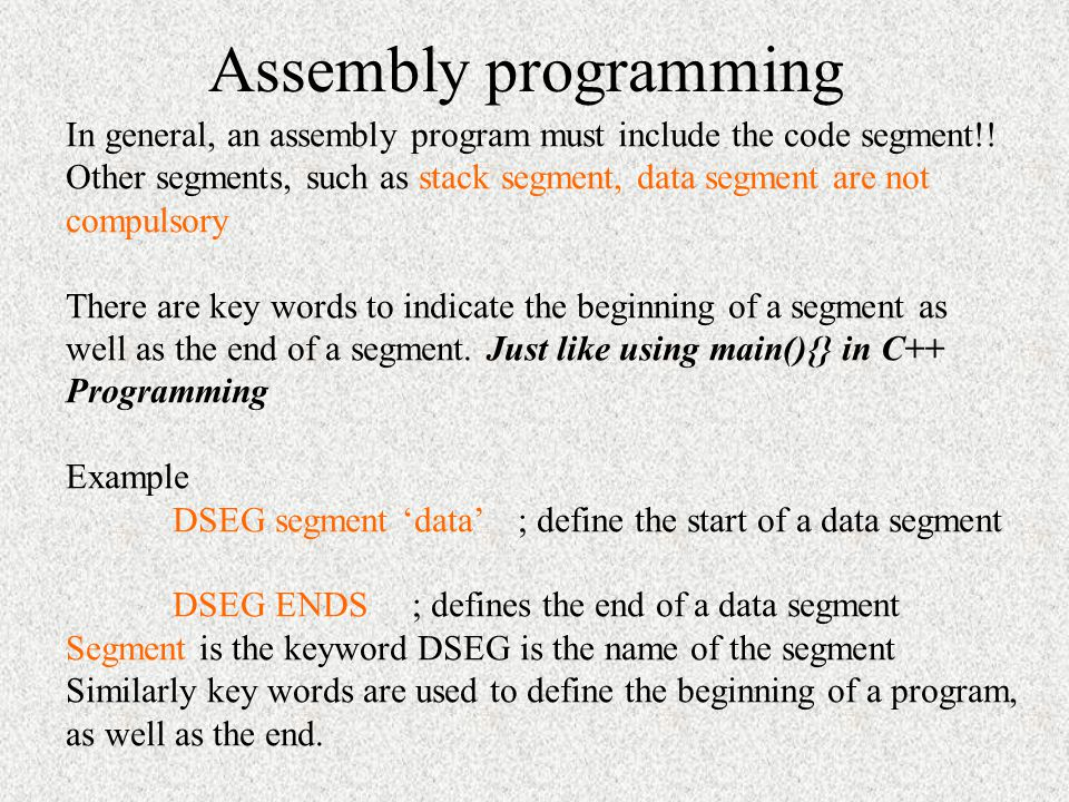 Assembly programming In general, an assembly program must include the code segment!! Other segments, such as stack segment, data segment are not.