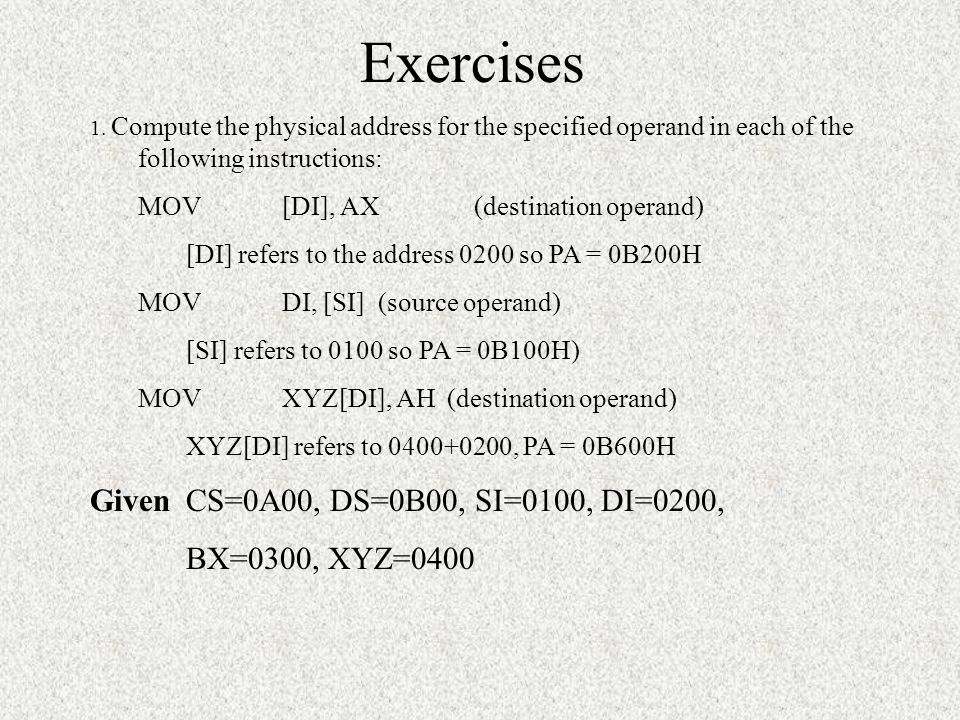 Exercises Given CS=0A00, DS=0B00, SI=0100, DI=0200, BX=0300, XYZ=0400