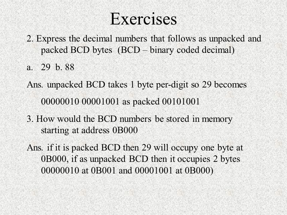 Exercises 2. Express the decimal numbers that follows as unpacked and packed BCD bytes (BCD – binary coded decimal)