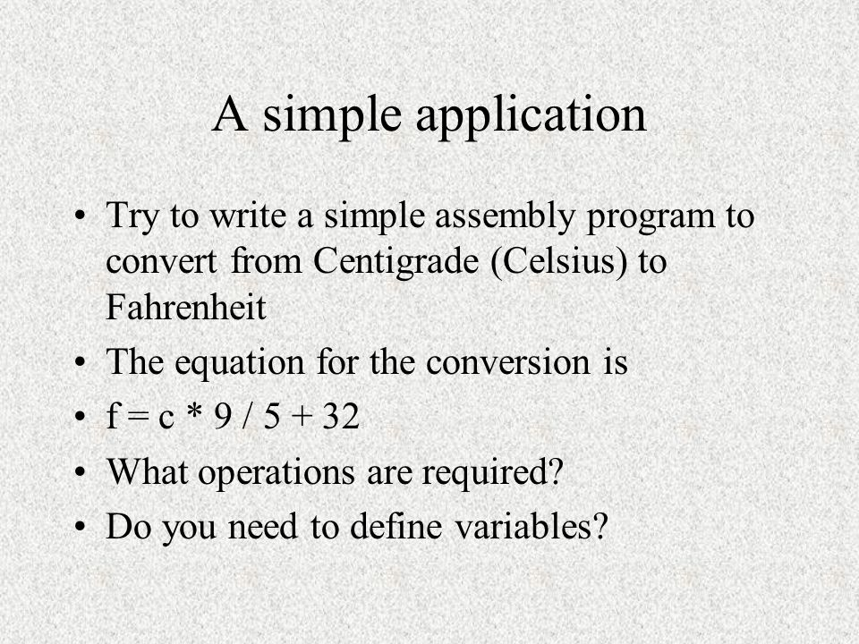 A simple application Try to write a simple assembly program to convert from Centigrade (Celsius) to Fahrenheit.