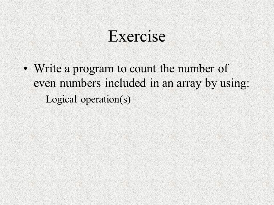 Exercise Write a program to count the number of even numbers included in an array by using: Logical operation(s)