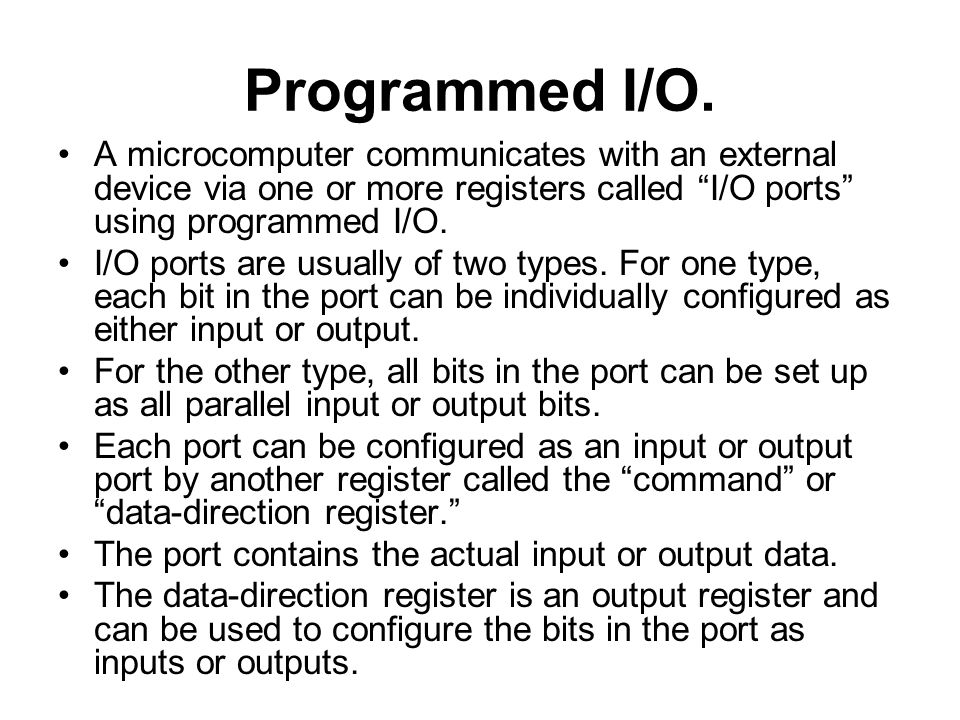 Programmed I/O. A microcomputer communicates with an external device via one or more registers called I/O ports using programmed I/O.
