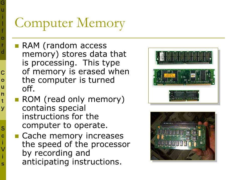 Computer Memory RAM (random access memory) stores data that is processing. This type of memory is erased when the computer is turned off.